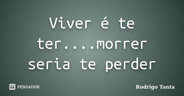 Viver é te ter....morrer seria te perder... Frase de Rodrigo Tanta.