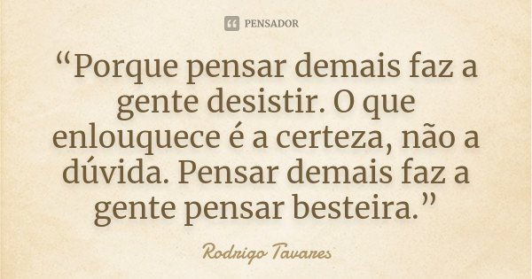 """""""Porque pensar demais faz a gente desistir. O que enlouquece é a certeza, não a dúvida. Pensar demais faz a gente pensar besteira.""""... Frase de Rodrigo Tavares."""