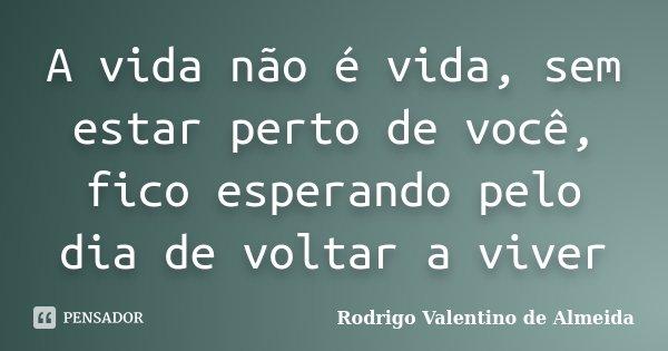 A vida não é vida, sem estar perto de você, fico esperando pelo dia de voltar a viver... Frase de Rodrigo Valentino de Almeida.