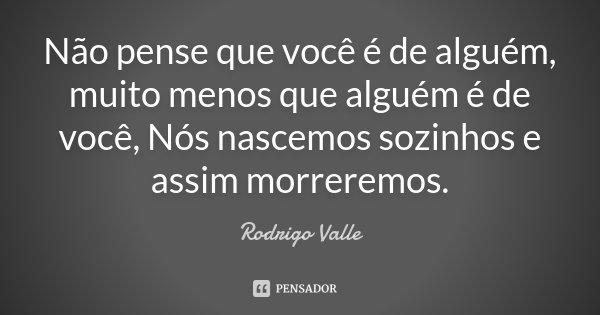 Não pense que você é de alguém, muito menos que alguém é de você, Nós nascemos sozinhos e assim morreremos.... Frase de Rodrigo Valle.