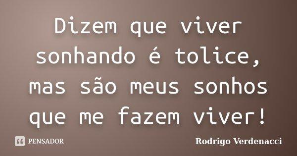 Dizem que viver sonhando é tolice, mas são meus sonhos que me fazem viver!... Frase de Rodrigo Verdenacci.