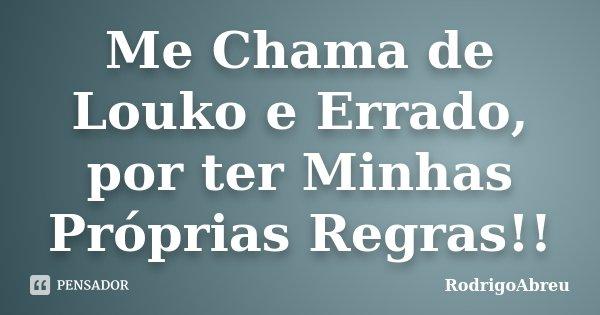 Me Chama de Louko e Errado, por ter Minhas Próprias Regras!!... Frase de RodrigoAbreu.