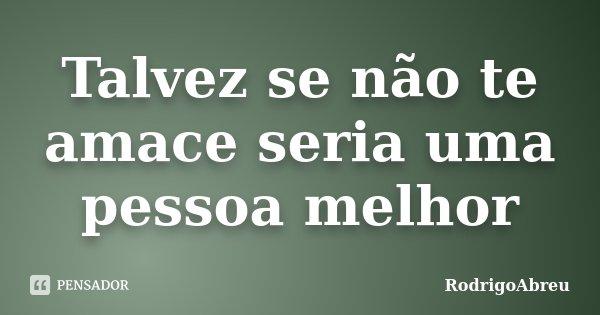 Talvez se não te amace seria uma pessoa melhor... Frase de RodrigoAbreu.