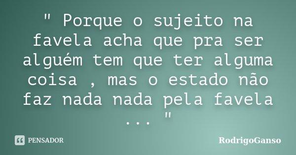 """"""" Porque o sujeito na favela acha que pra ser alguém tem que ter alguma coisa , mas o estado não faz nada nada pela favela ... """"... Frase de RodrigoGanso."""