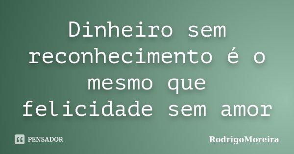 Dinheiro sem reconhecimento é o mesmo que felicidade sem amor... Frase de RodrigoMoreira.