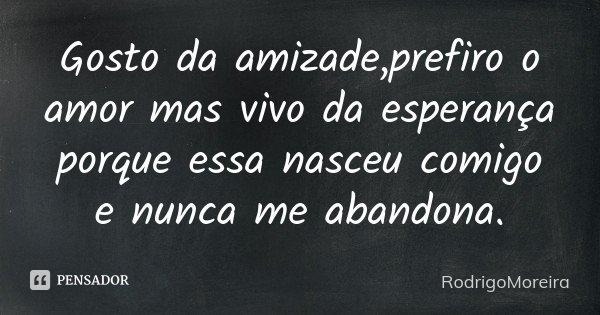 Gosto da amizade,prefiro o amor mas vivo da esperança porque essa nasceu comigo e nunca me abandona.... Frase de RodrigoMoreira.