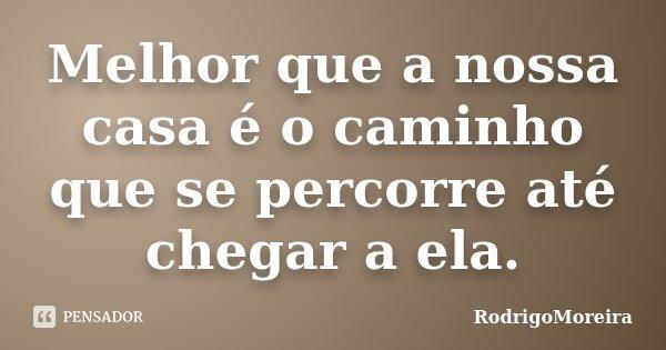 Melhor que a nossa casa é o caminho que se percorre até chegar a ela.... Frase de RodrigoMoreira.