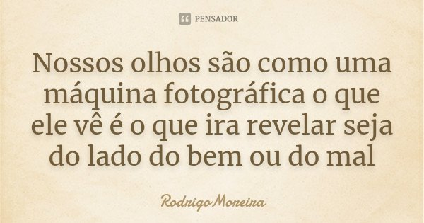 Nossos olhos são como uma máquina fotográfica o que ele vê é o que ira revelar seja do lado do bem ou do mal... Frase de RodrigoMoreira.