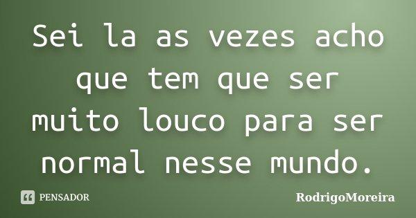 Sei la as vezes acho que tem que ser muito louco para ser normal nesse mundo.... Frase de RodrigoMoreira.