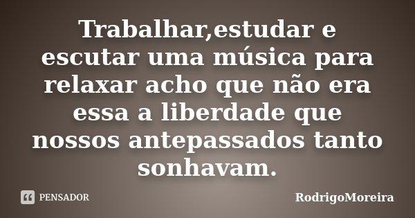 Trabalhar,estudar e escutar uma música para relaxar acho que não era essa a liberdade que nossos antepassados tanto sonhavam.... Frase de RodrigoMoreira.