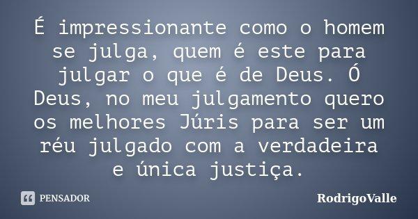 É impressionante como o homem se julga, quem é este para julgar o que é de Deus. Ó Deus, no meu julgamento quero os melhores Júris para ser um réu julgado com a... Frase de RodrigoValle.