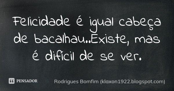 Felicidade é igual cabeça de bacalhau..Existe, mas é difícil de se ver.... Frase de Rodrigues Bomfim - klaxon1922.blogspot.com.