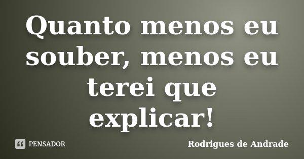 Quanto menos eu souber, menos eu terei que explicar!... Frase de Rodrigues de Andrade.
