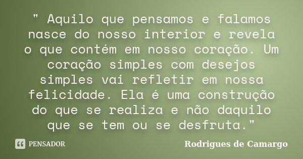 """"""" Aquilo que pensamos e falamos nasce do nosso interior e revela o que contém em nosso coração. Um coração simples com desejos simples vai refletir em noss... Frase de Rodrigues de Camargo."""