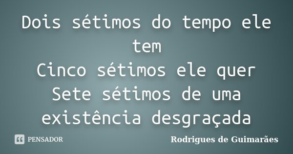 Dois sétimos do tempo ele tem Cinco sétimos ele quer Sete sétimos de uma existência desgraçada... Frase de Rodrigues de Guimarães.