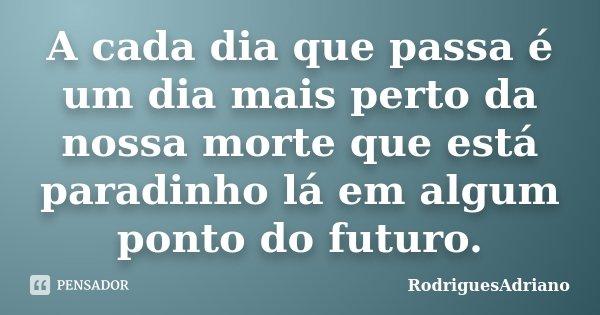 A cada dia que passa é um dia mais perto da nossa morte que está paradinho lá em algum ponto do futuro.... Frase de RodriguesAdriano.