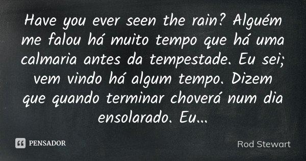 Have you ever seen the rain? Alguém me falou há muito tempo que há uma calmaria antes da tempestade. Eu sei; vem vindo há algum tempo. Dizem que quando terminar... Frase de Rod Stewart.
