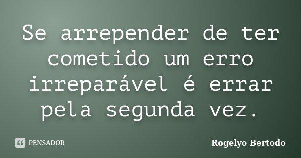 Se arrepender de ter cometido um erro irreparável é errar pela segunda vez.... Frase de Rogelyo Bertodo.