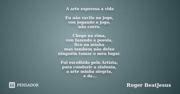 A arte expressa a vida Eu não vacilo no jogo, vou jogando o jogo, não corro. Chego na rima, vou fazendo a poesia, fico na minha mas também não deixo ninguém tom... Frase de Roger BeatJesus.