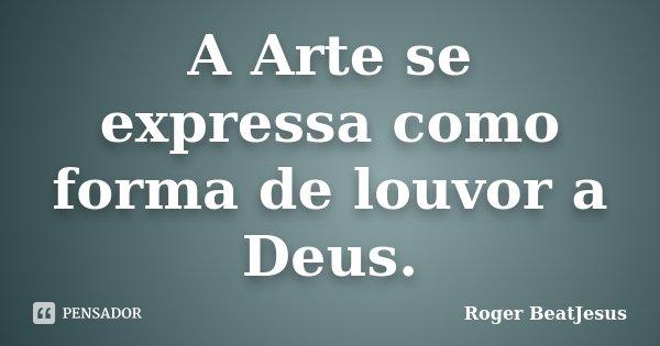 A Arte se expressa como forma de louvor a Deus.... Frase de Roger BeatJesus.