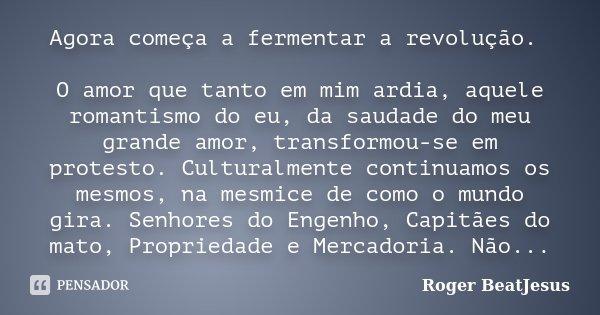Agora começa a fermentar a revolução. O amor que tanto em mim ardia, aquele romantismo do eu, da saudade do meu grande amor, transforme-se em protesto. Cultural... Frase de Roger BeatJesus.