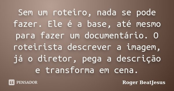 Sem um roteiro, nada se pode fazer. Ele é a base, até mesmo para fazer um documentário. O roteirista descrever a imagem, já o diretor, pega a descrição e transf... Frase de Roger BeatJesus.