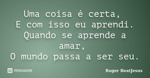 Uma coisa é certa, E com isso eu aprendi. Quando se aprende a amar, O mundo passa a ser seu.... Frase de Roger BeatJesus.