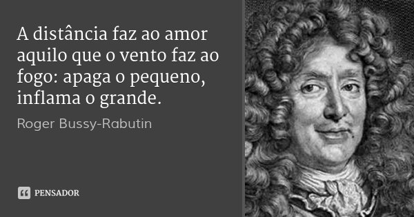 A distância faz ao amor aquilo que o vento faz ao fogo: apaga o pequeno, inflama o grande.... Frase de Roger Bussy-Rabutin.