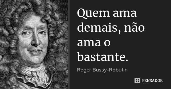 Quem ama demais, não ama o bastante.... Frase de Roger Bussy-Rabutin.