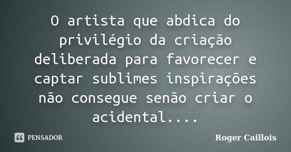 O artista que abdica do privilégio da criação deliberada para favorecer e captar sublimes inspirações não consegue senão criar o acidental....... Frase de Roger Caillois.