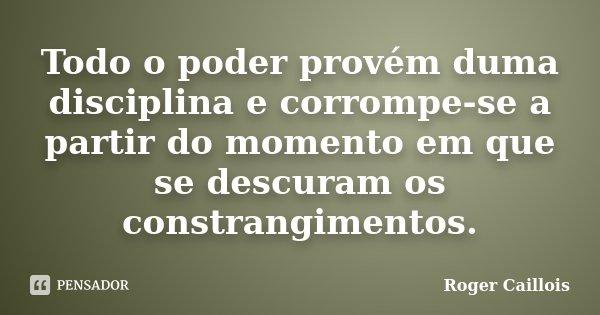 Todo o poder provém duma disciplina e corrompe-se a partir do momento em que se descuram os constrangimentos.... Frase de Roger Caillois.