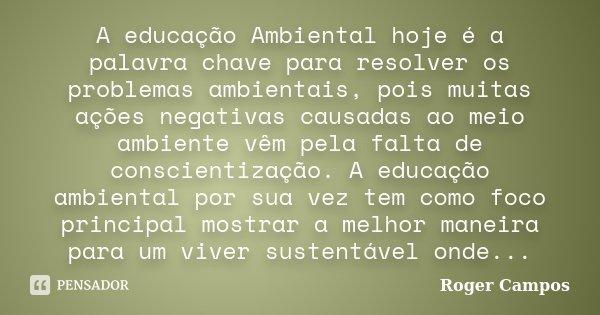 A educação Ambiental hoje é a palavra chave para resolver os problemas ambientais, pois muitas ações negativas causadas ao meio ambiente vêm pela falta de consc... Frase de Roger Campos.