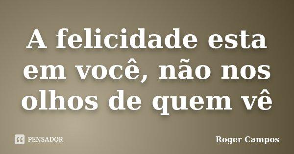 A felicidade esta em você, não nos olhos de quem vê... Frase de Roger Campos.