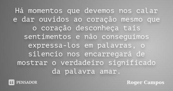 Há momentos que devemos nos calar e dar ouvidos ao coração mesmo que o coração desconheça tais sentimentos e não conseguimos expressa-los em palavras, o silenci... Frase de Roger Campos.