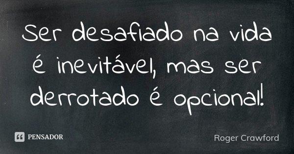 Ser desafiado na vida é inevitável, mas ser derrotado é opcional!... Frase de Roger Crawford.