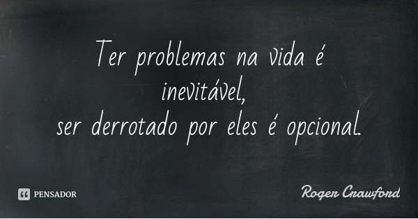 Ter problemas na vida é inevitável, ser derrotado por eles é opcional.... Frase de Roger Crawford.