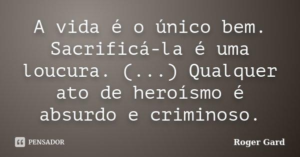 A vida é o único bem. Sacrificá-la é uma loucura. (...) Qualquer ato de heroísmo é absurdo e criminoso.... Frase de Roger Gard.