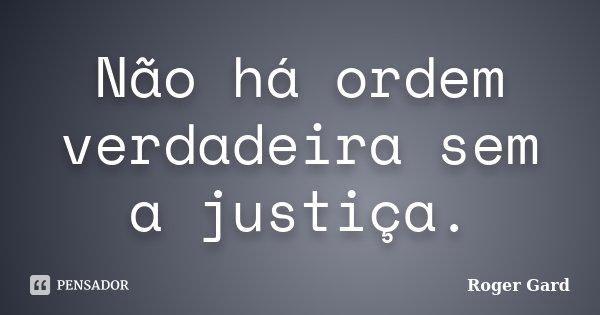 Não há ordem verdadeira sem a justiça.... Frase de Roger Gard.