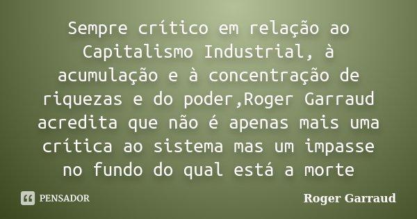 Sempre crítico em relação ao Capitalismo Industrial, à acumulação e à concentração de riquezas e do poder,Roger Garraud acredita que não é apenas mais uma críti... Frase de Roger Garraud.