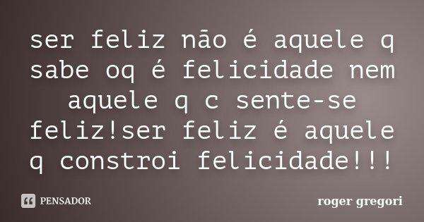 ser feliz não é aquele q sabe oq é felicidade nem aquele q c sente-se feliz!ser feliz é aquele q constroi felicidade!!!... Frase de roger gregori.