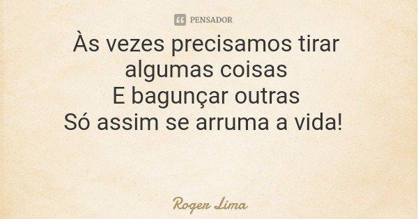 Às vezes precisamos tirar algumas coisas E bagunçar outras Só assim se arruma a vida!... Frase de Roger Lima.