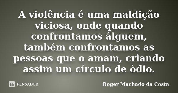 A violência é uma maldição viciosa, onde quando confrontamos álguem, também confrontamos as pessoas que o amam, criando assim um círculo de òdio.... Frase de Roger Machado da Costa.