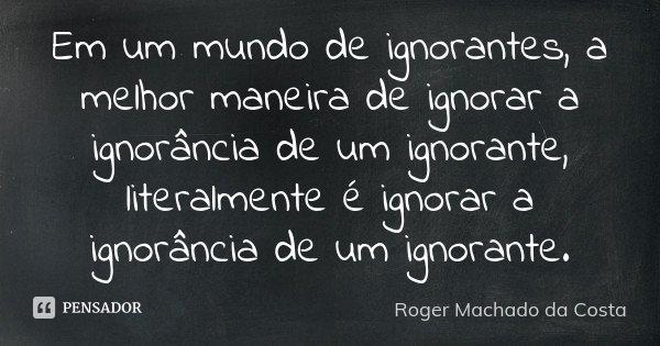 Em um mundo de ignorantes, a melhor maneira de ignorar a ignorância de um ignorante, literalmente é ignorar a ignorância de um ignorante.... Frase de Roger Machado da Costa.