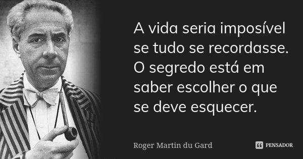 A vida seria imposível se tudo se recordasse. O segredo está em saber escolher o que se deve esquecer.... Frase de Roger Martin du Gard.