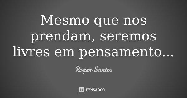 Mesmo que nos prendam, seremos livres em pensamento...... Frase de Roger Santos.