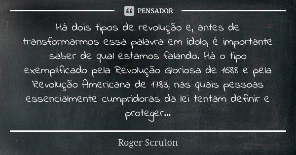 Há dois tipos de revolução e, antes de transformarmos essa palavra em ídolo, é importante saber de qual estamos falando. Há o tipo exemplificado pela Revolução ... Frase de Roger Scruton.