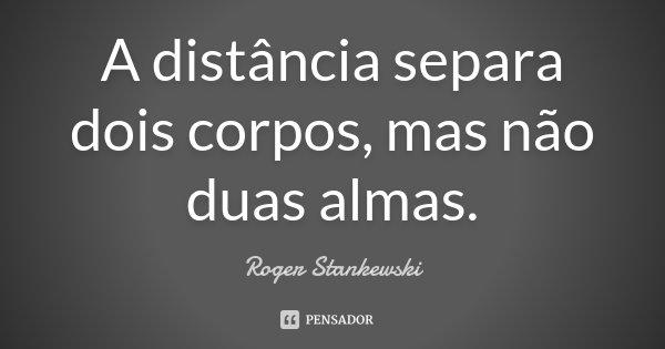 A distância separa dois corpos, mas não duas almas.... Frase de Roger Stankewski.