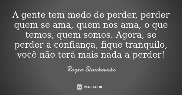 A Gente Tem Medo De Perder, Perder Quem... Roger Stankewski
