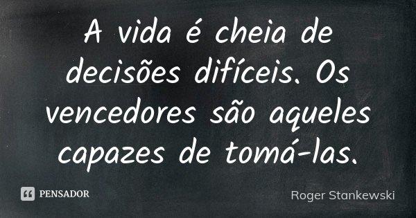 A vida é cheia de decisões difíceis. Os vencedores são aqueles capazes de tomá-las.... Frase de Roger Stankewski.