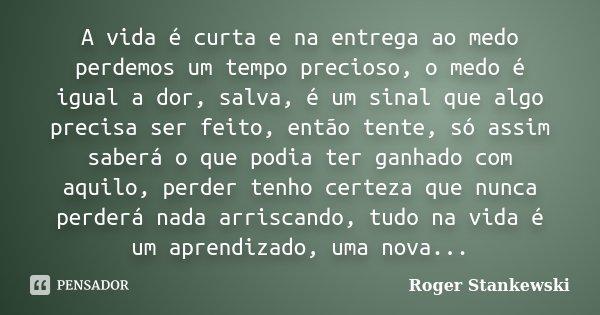 A vida é curta e na entrega ao medo perdemos um tempo precioso, o medo é igual a dor, salva, é um sinal que algo precisa ser feito, então tente, só assim saberá... Frase de Roger Stankewski.